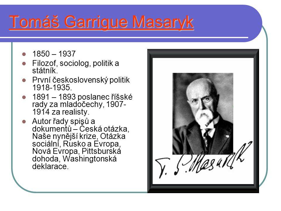 Tomáš Garrigue Masaryk 1850 – 1937 Filozof, sociolog, politik a státník. První československý politik 1918-1935. 1891 – 1893 poslanec říšské rady za m