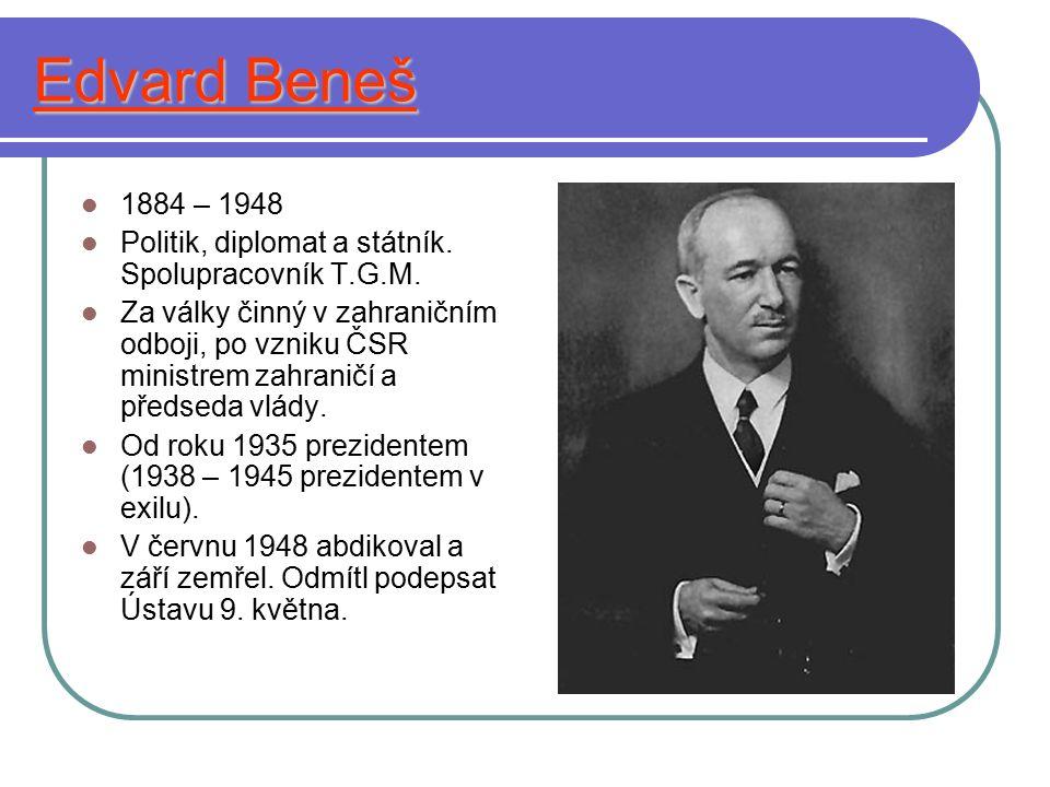 Edvard Beneš 1884 – 1948 Politik, diplomat a státník. Spolupracovník T.G.M. Za války činný v zahraničním odboji, po vzniku ČSR ministrem zahraničí a p