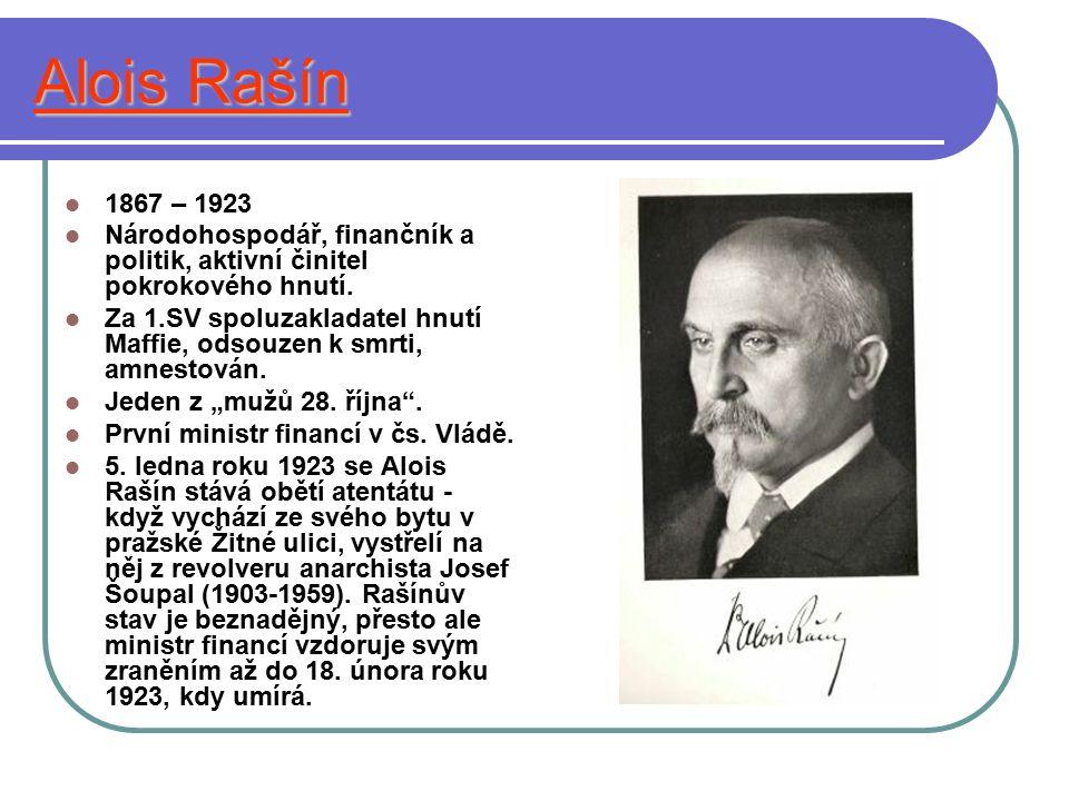 Alois Rašín 1867 – 1923 Národohospodář, finančník a politik, aktivní činitel pokrokového hnutí. Za 1.SV spoluzakladatel hnutí Maffie, odsouzen k smrti