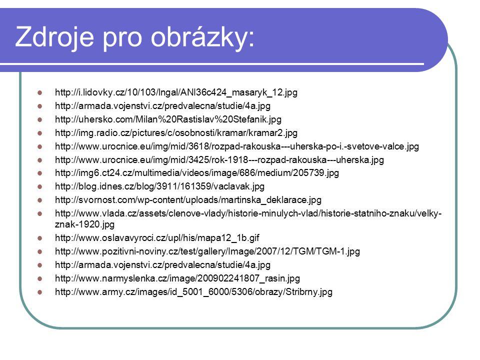 Zdroje pro obrázky: http://i.lidovky.cz/10/103/lngal/ANI36c424_masaryk_12.jpg http://armada.vojenstvi.cz/predvalecna/studie/4a.jpg http://uhersko.com/Milan%20Rastislav%20Stefanik.jpg http://img.radio.cz/pictures/c/osobnosti/kramar/kramar2.jpg http://www.urocnice.eu/img/mid/3618/rozpad-rakouska---uherska-po-i.-svetove-valce.jpg http://www.urocnice.eu/img/mid/3425/rok-1918---rozpad-rakouska---uherska.jpg http://img6.ct24.cz/multimedia/videos/image/686/medium/205739.jpg http://blog.idnes.cz/blog/3911/161359/vaclavak.jpg http://svornost.com/wp-content/uploads/martinska_deklarace.jpg http://www.vlada.cz/assets/clenove-vlady/historie-minulych-vlad/historie-statniho-znaku/velky- znak-1920.jpg http://www.oslavavyroci.cz/upl/his/mapa12_1b.gif http://www.pozitivni-noviny.cz/test/gallery/Image/2007/12/TGM/TGM-1.jpg http://armada.vojenstvi.cz/predvalecna/studie/4a.jpg http://www.narmyslenka.cz/image/200902241807_rasin.jpg http://www.army.cz/images/id_5001_6000/5306/obrazy/Stribrny.jpg