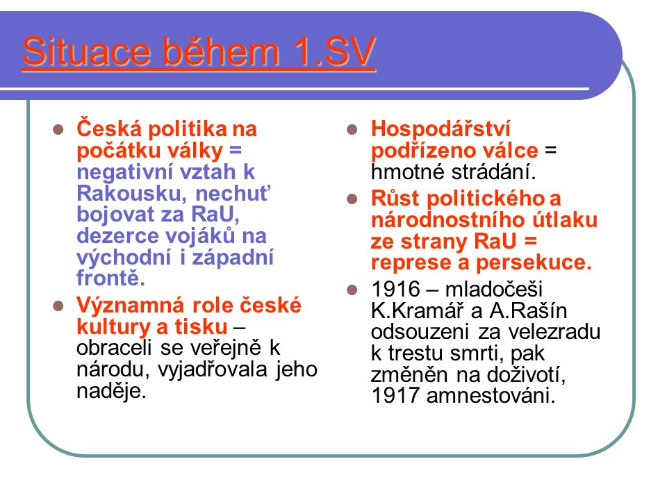 Situace během 1.SV Česká politika na počátku války = negativní vztah k Rakousku, nechuť bojovat za RaU, dezerce vojáků na východní i západní frontě. V