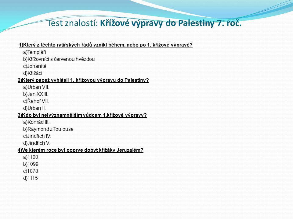 Test znalostí: Křížové výpravy do Palestiny 7. roč. 1)Který z těchto rytířských řádů vznikl během, nebo po 1. křížové výpravě? a)Templáři b)Křížovníci