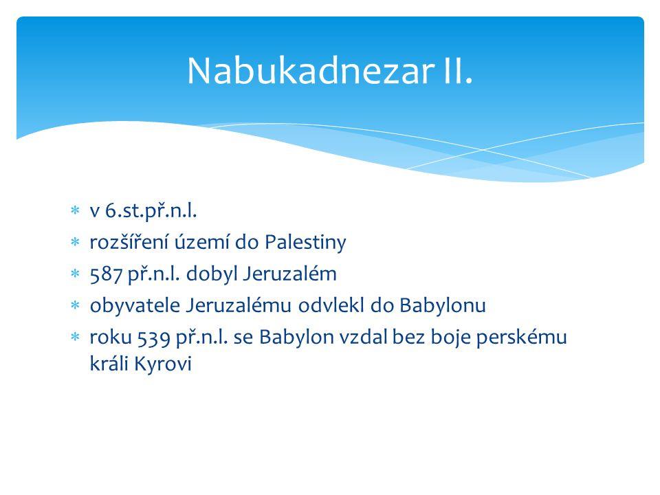  v 6.st.př.n.l.  rozšíření území do Palestiny  587 př.n.l. dobyl Jeruzalém  obyvatele Jeruzalému odvlekl do Babylonu  roku 539 př.n.l. se Babylon