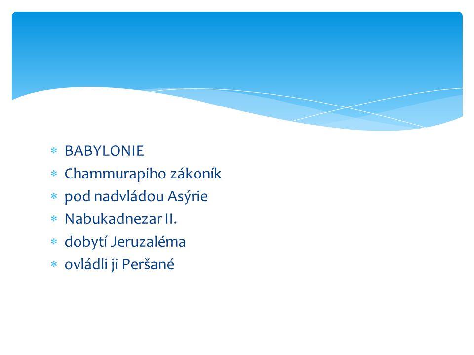  BABYLONIE  Chammurapiho zákoník  pod nadvládou Asýrie  Nabukadnezar II.  dobytí Jeruzaléma  ovládli ji Peršané