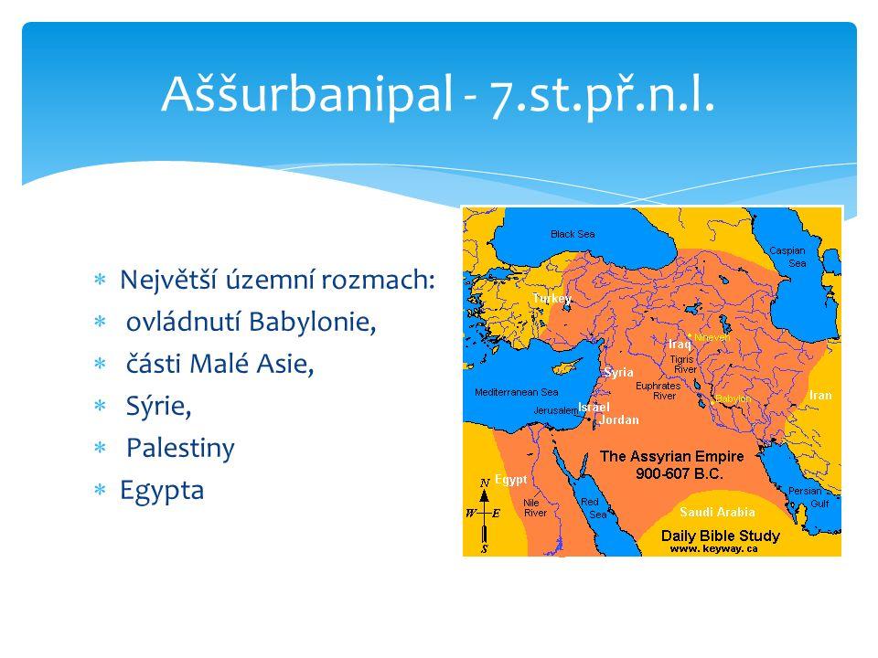  Největší územní rozmach:  ovládnutí Babylonie,  části Malé Asie,  Sýrie,  Palestiny  Egypta Aššurbanipal - 7.st.př.n.l.