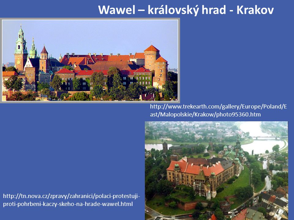 Wawel – královský hrad - Krakov http://tn.nova.cz/zpravy/zahranici/polaci-protestuji- proti-pohrbeni-kaczy-skeho-na-hrade-wawel.html http://www.trekearth.com/gallery/Europe/Poland/E ast/Malopolskie/Krakow/photo95360.htm