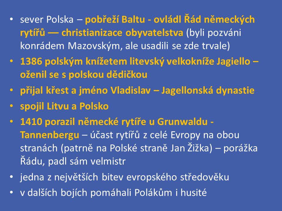 sever Polska – pobřeží Baltu - ovládl Řád německých rytířů –– christianizace obyvatelstva (byli pozváni konrádem Mazovským, ale usadili se zde trvale) 1386 polským knížetem litevský velkokníže Jagiello – oženil se s polskou dědičkou přijal křest a jméno Vladislav – Jagellonská dynastie spojil Litvu a Polsko 1410 porazil německé rytíře u Grunwaldu - Tannenbergu – účast rytířů z celé Evropy na obou stranách (patrně na Polské straně Jan Žižka) – porážka Řádu, padl sám velmistr jedna z největších bitev evropského středověku v dalších bojích pomáhali Polákům i husité