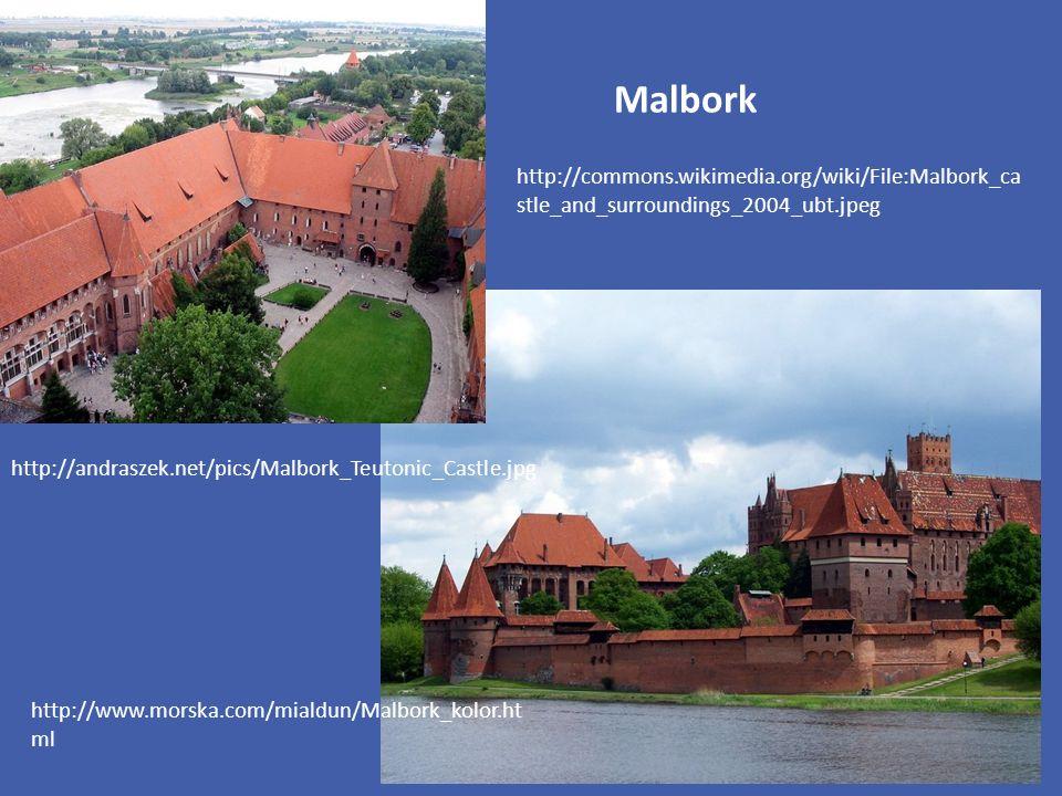 Malbork http://www.morska.com/mialdun/Malbork_kolor.ht ml http://commons.wikimedia.org/wiki/File:Malbork_ca stle_and_surroundings_2004_ubt.jpeg http://andraszek.net/pics/Malbork_Teutonic_Castle.jpg