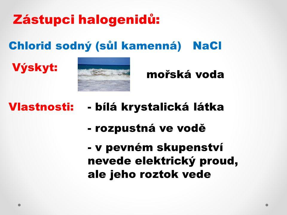 Zástupci halogenidů: Chlorid sodný (sůl kamenná) NaCl Vlastnosti:- bílá krystalická látka - rozpustná ve vodě Výskyt: mořská voda - v pevném skupenstv