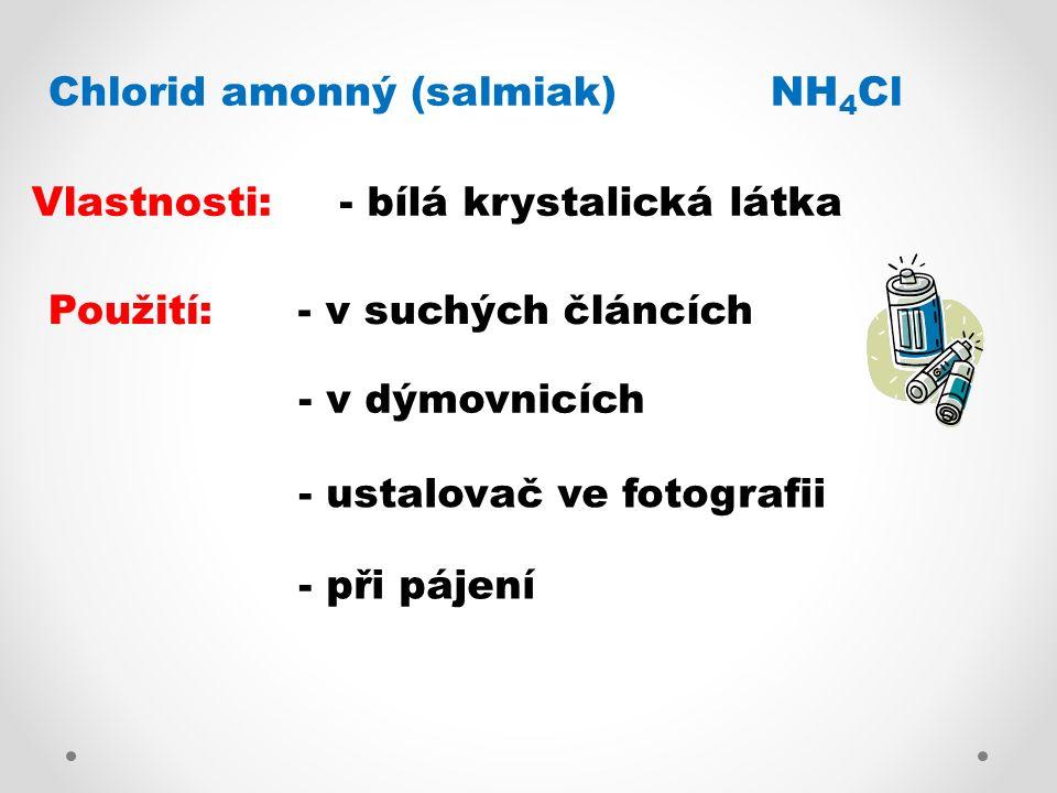 Chlorid amonný (salmiak) NH 4 Cl Vlastnosti:- bílá krystalická látka Použití:- v suchých článcích - v dýmovnicích - ustalovač ve fotografii - při páje