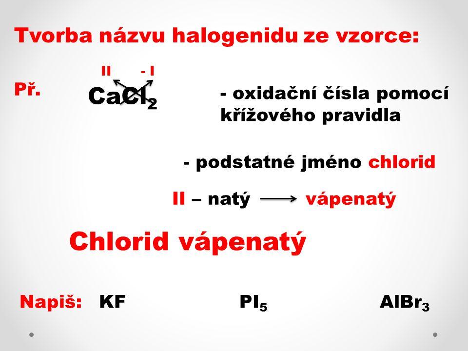 Tvorba názvu halogenidu ze vzorce: Př. CaCl 2 - oxidační čísla pomocí křížového pravidla - III - podstatné jméno chlorid II – natý vápenatý Chlorid vá