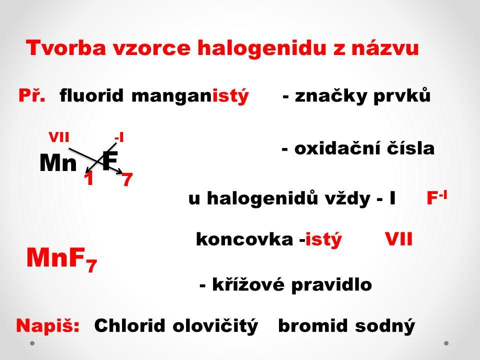 Oxidač- ní číslo Kon- covka NázevVzorecPoměr I - nýchlorid sodnýNaCl1 : 1 II - natýjodid vápenatýCaI 2 1 : 2 III - itýfluorid železitýFeF 3 1 : 3 IV - ičitýchlorid uhličitýCCl 4 1 : 4 V - ičný bromid arseničný AsBr 5 1 : 5 - ečný jodid fosforečný PI 5 1 : 5 VI - ovýfluorid sírovýSF 6 1 : 6 VII - istý bromid manganistý MnBr 7 1 : 7 VIII - ičelý chlorid osmičelý OsCl 8 1 : 8 Názvy a vzorce halogenidů