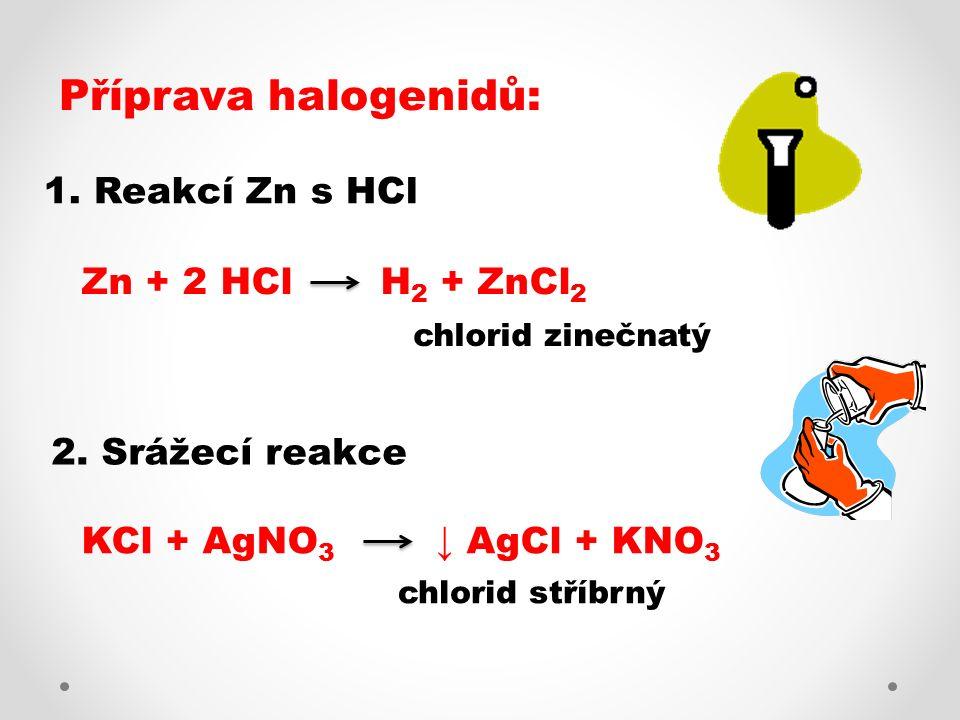 Příprava halogenidů: 1. Reakcí Zn s HCl Zn + 2 HCl H 2 + ZnCl 2 2. Srážecí reakce KCl + AgNO 3 ↓ AgCl + KNO 3 chlorid zinečnatý chlorid stříbrný