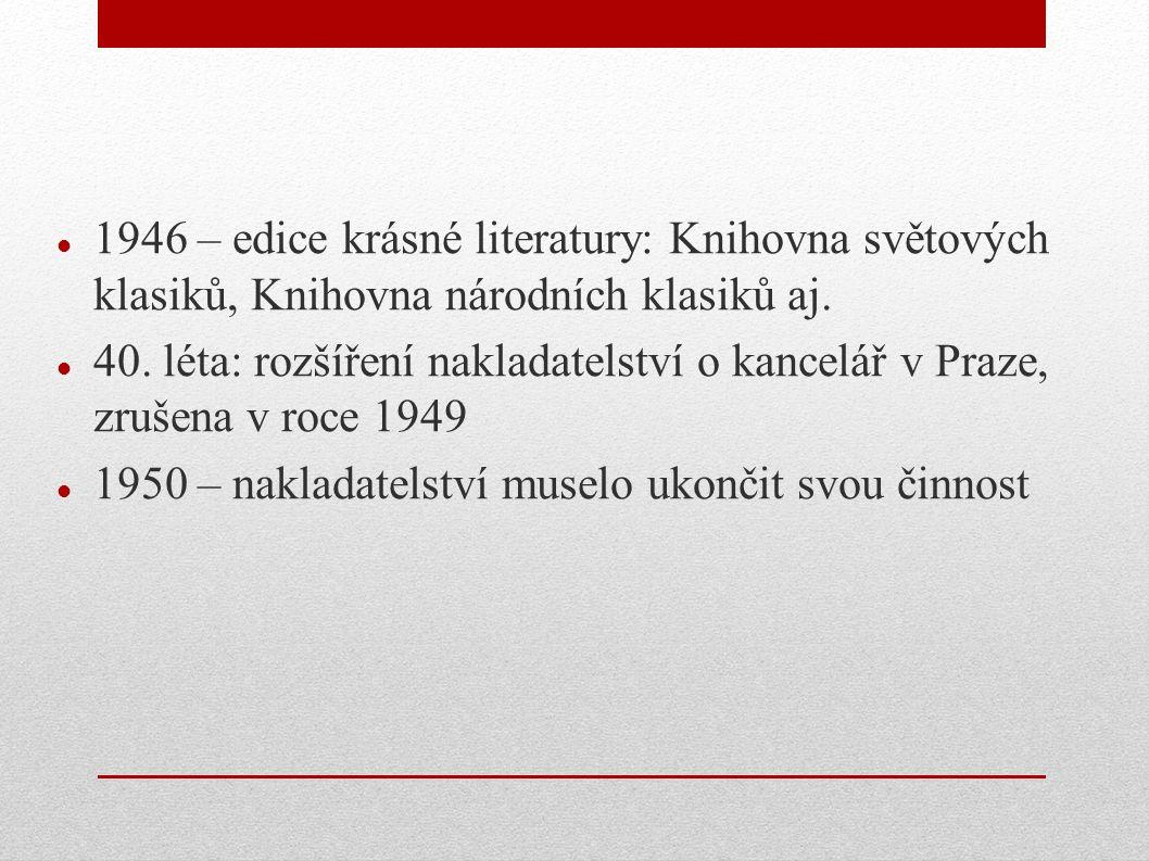 1946 – edice krásné literatury: Knihovna světových klasiků, Knihovna národních klasiků aj. 40. léta: rozšíření nakladatelství o kancelář v Praze, zruš