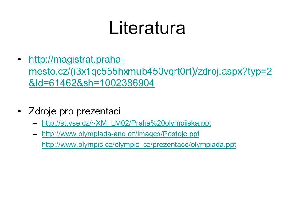 Literatura http://magistrat.praha- mesto.cz/(i3x1qc555hxmub450vqrt0rt)/zdroj.aspx?typ=2 &Id=61462&sh=1002386904http://magistrat.praha- mesto.cz/(i3x1qc555hxmub450vqrt0rt)/zdroj.aspx?typ=2 &Id=61462&sh=1002386904 Zdroje pro prezentaci –http://st.vse.cz/~XM_LM02/Praha%20olympijska.ppthttp://st.vse.cz/~XM_LM02/Praha%20olympijska.ppt –http://www.olympiada-ano.cz/images/Postoje.ppthttp://www.olympiada-ano.cz/images/Postoje.ppt –http://www.olympic.cz/olympic_cz/prezentace/olympiada.ppthttp://www.olympic.cz/olympic_cz/prezentace/olympiada.ppt