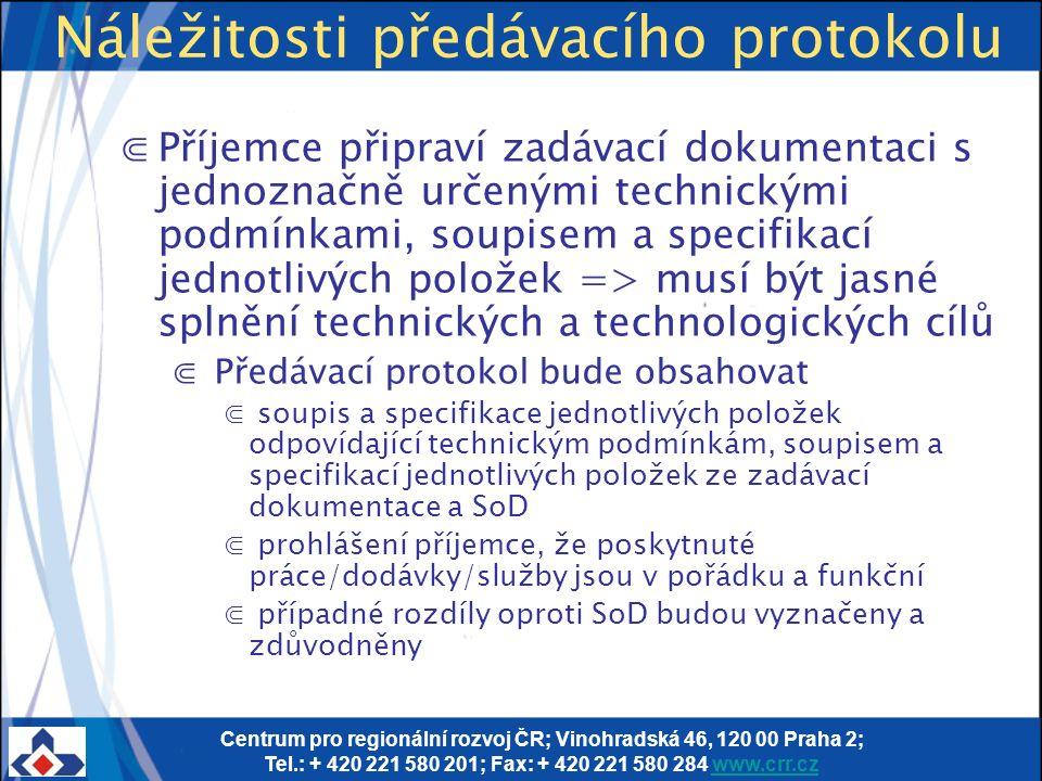 Centrum pro regionální rozvoj ČR; Vinohradská 46, 120 00 Praha 2; Tel.: + 420 221 580 201; Fax: + 420 221 580 284 www.crr.czwww.crr.cz Náležitosti předávacího protokolu ⋐Příjemce připraví zadávací dokumentaci s jednoznačně určenými technickými podmínkami, soupisem a specifikací jednotlivých položek => musí být jasné splnění technických a technologických cílů ⋐ Předávací protokol bude obsahovat ⋐ soupis a specifikace jednotlivých položek odpovídající technickým podmínkám, soupisem a specifikací jednotlivých položek ze zadávací dokumentace a SoD ⋐ prohlášení příjemce, že poskytnuté práce/dodávky/služby jsou v pořádku a funkční ⋐ případné rozdíly oproti SoD budou vyznačeny a zdůvodněny