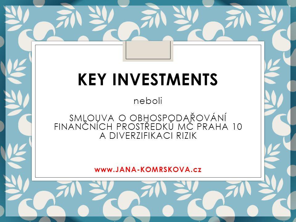 . KEY INVESTMENTS neboli SMLOUVA O OBHOSPODAŘOVÁNÍ FINANČNÍCH PROSTŘEDKŮ MČ PRAHA 10 A DIVERZIFIKACI RIZIK www.JANA-KOMRSKOVA.cz