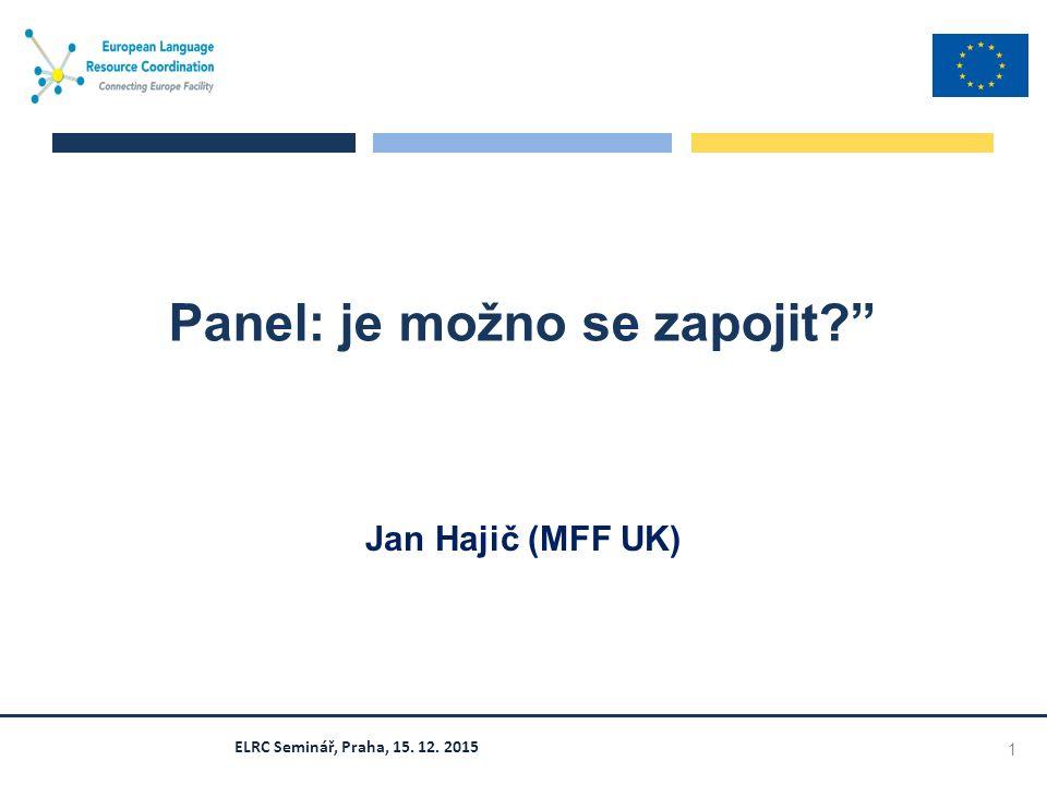 ELRC Seminář, Praha, 15. 12. 2015 Panel: je možno se zapojit? Jan Hajič (MFF UK) 1