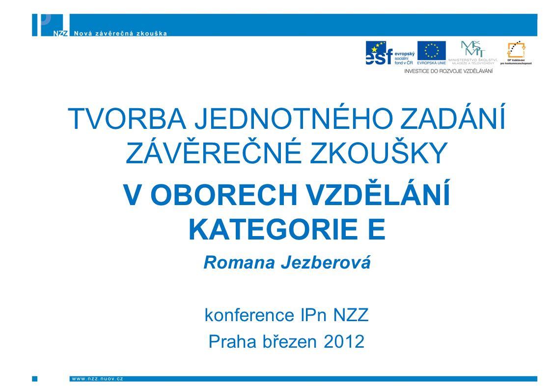 TVORBA JEDNOTNÉHO ZADÁNÍ ZÁVĚREČNÉ ZKOUŠKY V OBORECH VZDĚLÁNÍ KATEGORIE E Romana Jezberová konference IPn NZZ Praha březen 2012