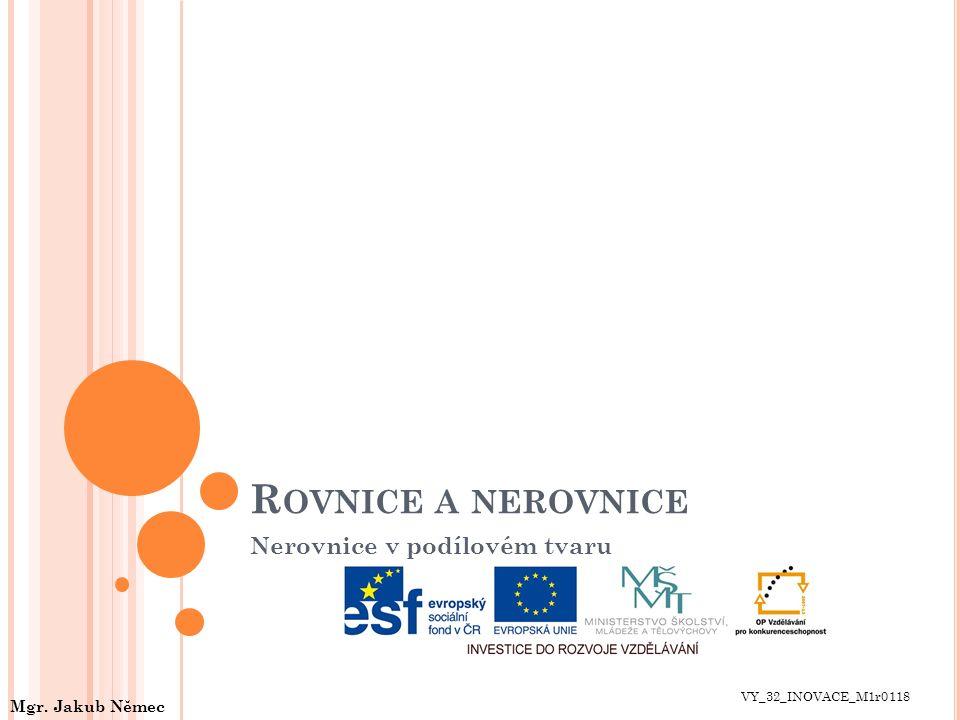 R OVNICE A NEROVNICE Nerovnice v podílovém tvaru VY_32_INOVACE_M1r0118 Mgr. Jakub Němec