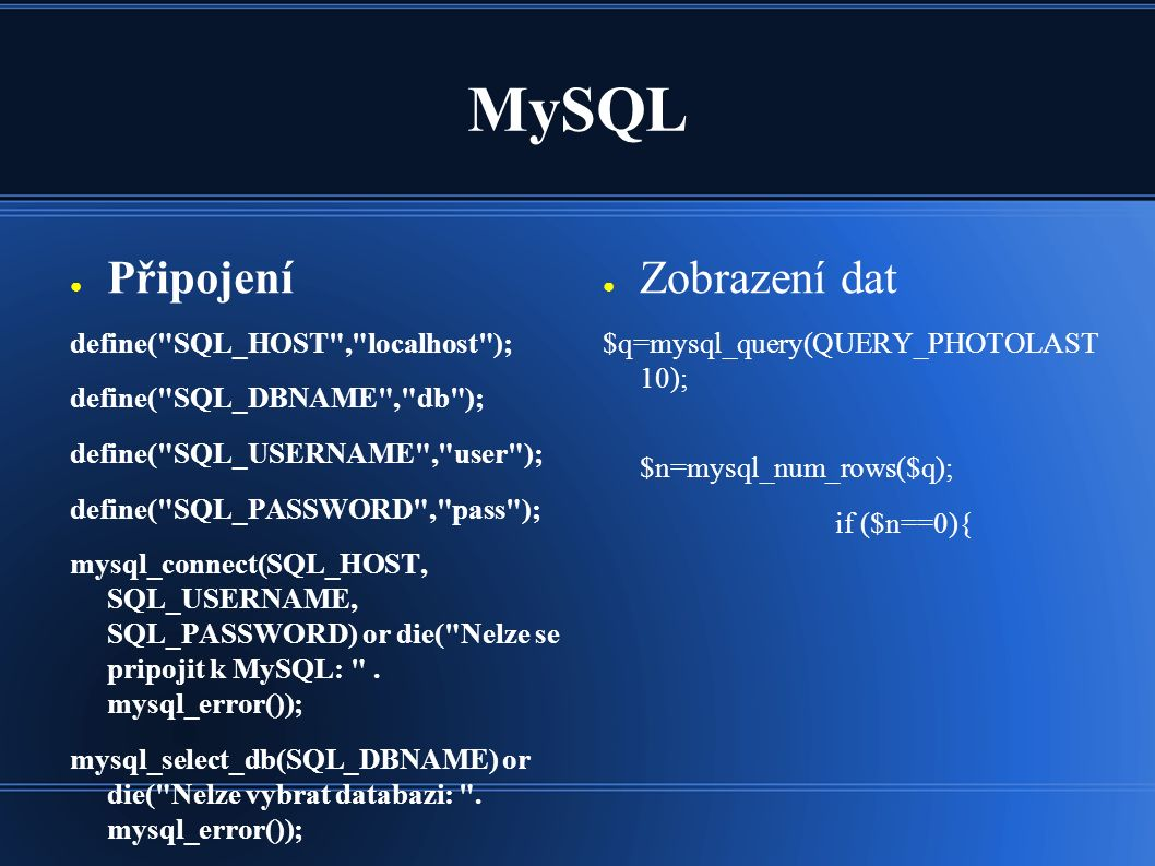 MySQL ● Připojení define( SQL_HOST , localhost ); define( SQL_DBNAME , db ); define( SQL_USERNAME , user ); define( SQL_PASSWORD , pass ); mysql_connect(SQL_HOST, SQL_USERNAME, SQL_PASSWORD) or die( Nelze se pripojit k MySQL: .