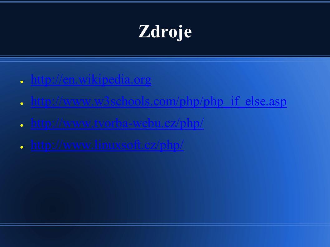 Zdroje ● http://en.wikipedia.org http://en.wikipedia.org ● http://www.w3schools.com/php/php_if_else.asp http://www.w3schools.com/php/php_if_else.asp ● http://www.tvorba-webu.cz/php/ http://www.tvorba-webu.cz/php/ ● http://www.linuxsoft.cz/php/ http://www.linuxsoft.cz/php/