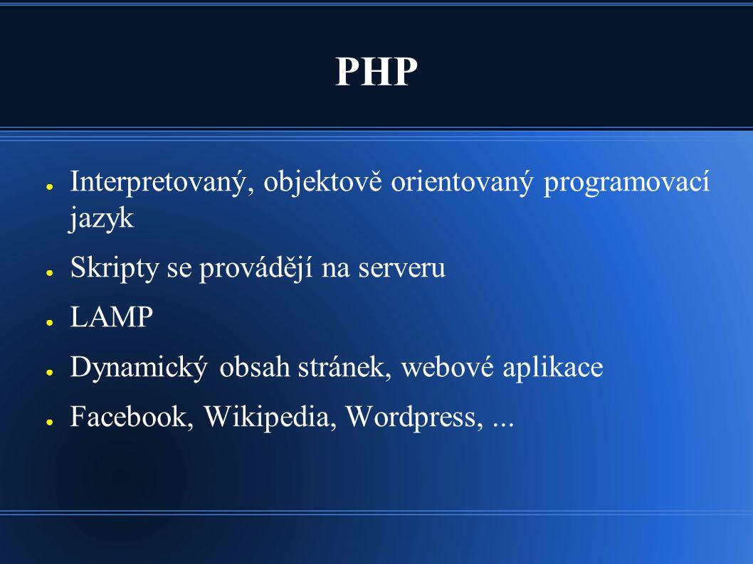 PHP ● Interpretovaný, objektově orientovaný programovací jazyk ● Skripty se provádějí na serveru ● LAMP ● Dynamický obsah stránek, webové aplikace ● Facebook, Wikipedia, Wordpress,...