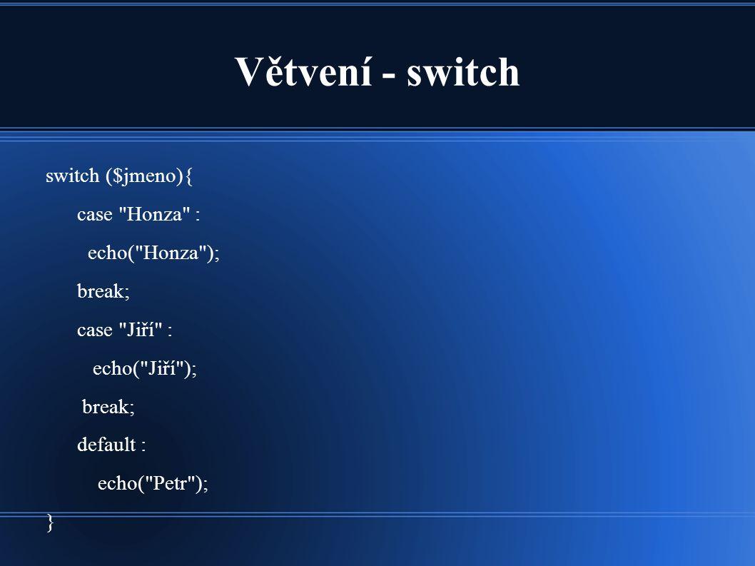 Větvení - switch switch ($jmeno){ case Honza : echo( Honza ); break; case Jiří : echo( Jiří ); break; default : echo( Petr ); }