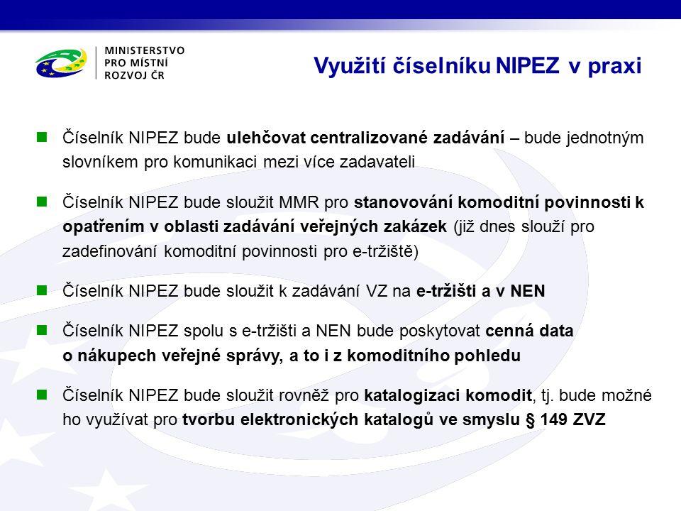 Využití číselníku NIPEZ v praxi Číselník NIPEZ bude ulehčovat centralizované zadávání – bude jednotným slovníkem pro komunikaci mezi více zadavateli Číselník NIPEZ bude sloužit MMR pro stanovování komoditní povinnosti k opatřením v oblasti zadávání veřejných zakázek (již dnes slouží pro zadefinování komoditní povinnosti pro e-tržiště) Číselník NIPEZ bude sloužit k zadávání VZ na e-tržišti a v NEN Číselník NIPEZ spolu s e-tržišti a NEN bude poskytovat cenná data o nákupech veřejné správy, a to i z komoditního pohledu Číselník NIPEZ bude sloužit rovněž pro katalogizaci komodit, tj.
