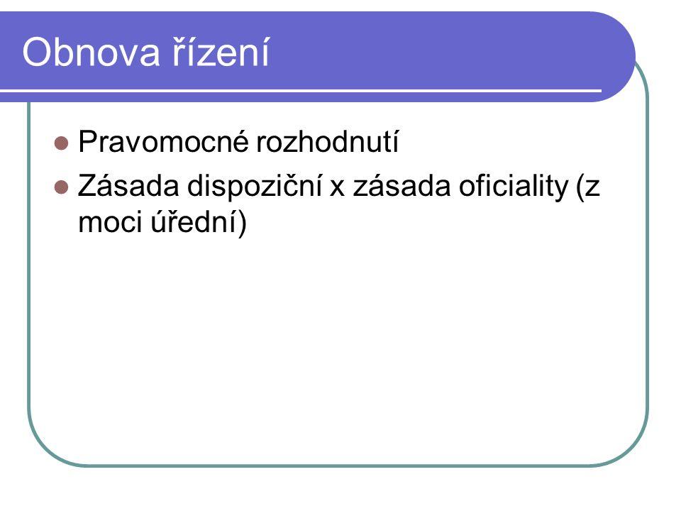 Obnova řízení Pravomocné rozhodnutí Zásada dispoziční x zásada oficiality (z moci úřední)