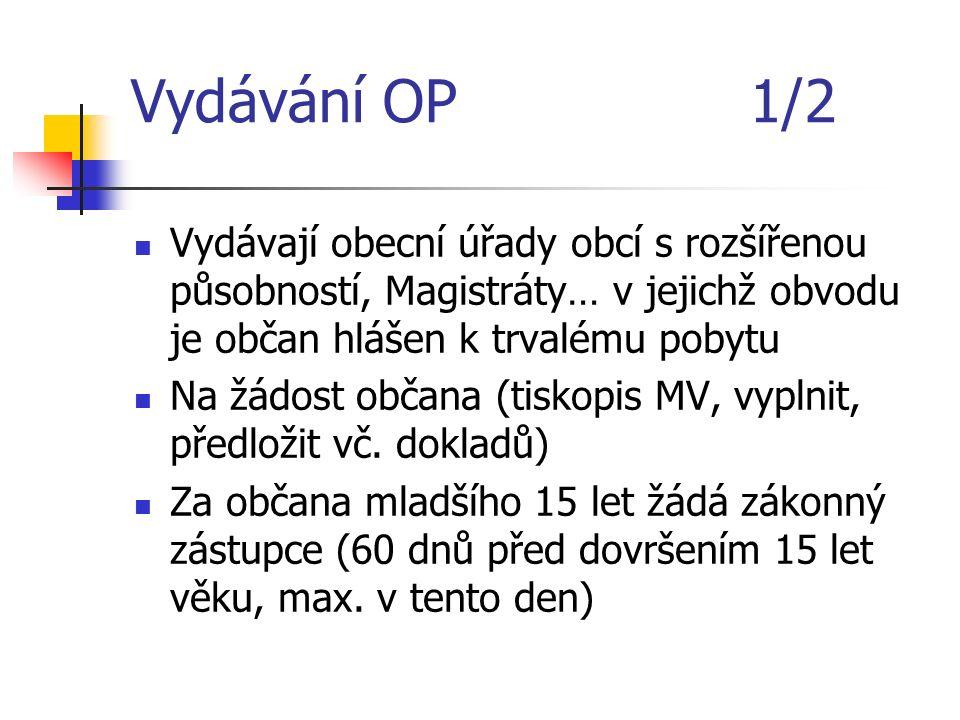 Vydávání OP 1/2 Vydávají obecní úřady obcí s rozšířenou působností, Magistráty… v jejichž obvodu je občan hlášen k trvalému pobytu Na žádost občana (tiskopis MV, vyplnit, předložit vč.