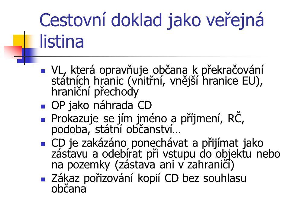 Cestovní doklad jako veřejná listina VL, která opravňuje občana k překračování státních hranic (vnitřní, vnější hranice EU), hraniční přechody OP jako náhrada CD Prokazuje se jím jméno a příjmení, RČ, podoba, státní občanství… CD je zakázáno ponechávat a přijímat jako zástavu a odebírat při vstupu do objektu nebo na pozemky (zástava ani v zahraničí) Zákaz pořizování kopií CD bez souhlasu občana