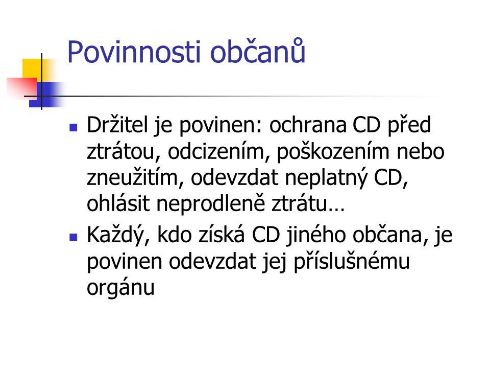 Povinnosti občanů Držitel je povinen: ochrana CD před ztrátou, odcizením, poškozením nebo zneužitím, odevzdat neplatný CD, ohlásit neprodleně ztrátu… Každý, kdo získá CD jiného občana, je povinen odevzdat jej příslušnému orgánu