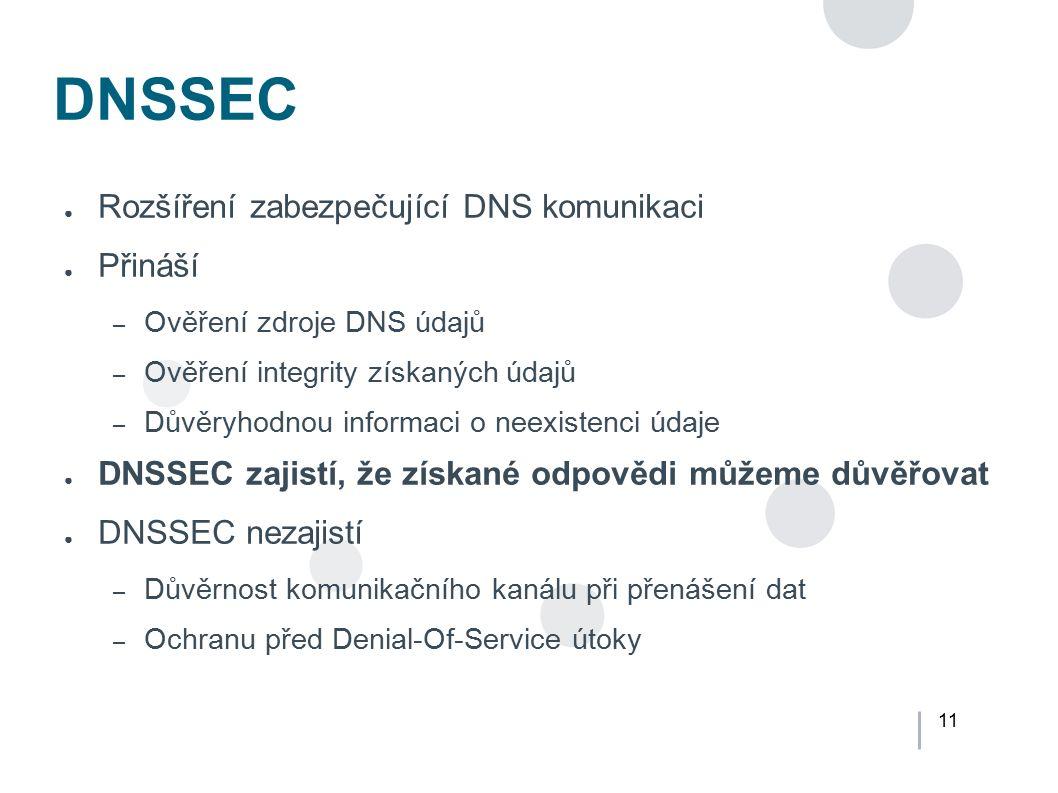 11 DNSSEC ● Rozšíření zabezpečující DNS komunikaci ● Přináší – Ověření zdroje DNS údajů – Ověření integrity získaných údajů – Důvěryhodnou informaci o
