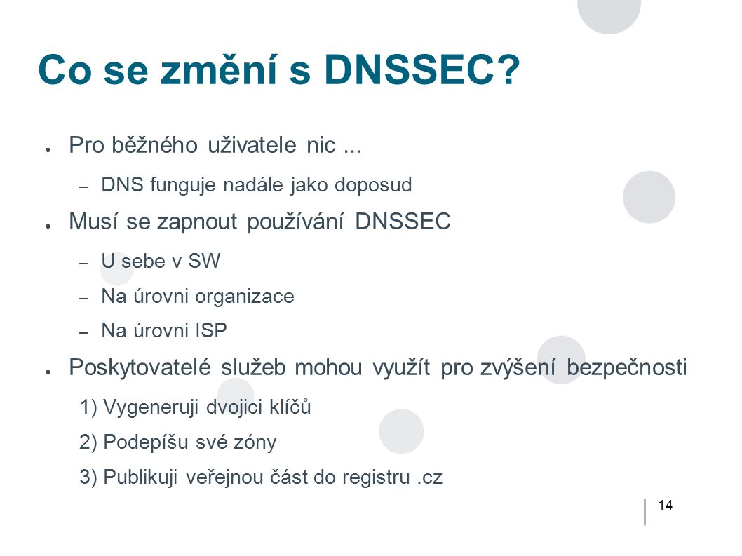 14 Co se změní s DNSSEC? ● Pro běžného uživatele nic... – DNS funguje nadále jako doposud ● Musí se zapnout používání DNSSEC – U sebe v SW – Na úrovni