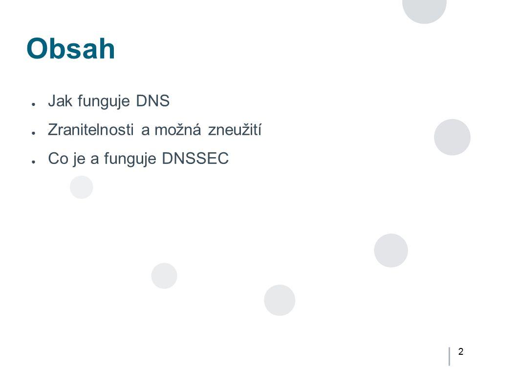2 Obsah ● Jak funguje DNS ● Zranitelnosti a možná zneužití ● Co je a funguje DNSSEC