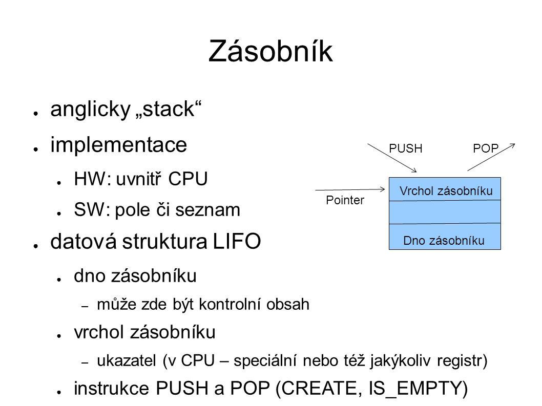 """Zásobník ● anglicky """"stack ● implementace ● HW: uvnitř CPU ● SW: pole či seznam ● datová struktura LIFO ● dno zásobníku – může zde být kontrolní obsah ● vrchol zásobníku – ukazatel (v CPU – speciální nebo též jakýkoliv registr) ● instrukce PUSH a POP (CREATE, IS_EMPTY) PUSHPOP Dno zásobníku Pointer Vrchol zásobníku"""