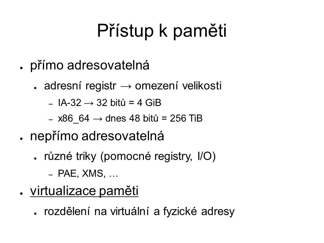 Přístup k paměti ● přímo adresovatelná ● adresní registr → omezení velikosti – IA-32 → 32 bitů = 4 GiB – x86_64 → dnes 48 bitů = 256 TiB ● nepřímo adresovatelná ● různé triky (pomocné registry, I/O) – PAE, XMS, … ● virtualizace paměti ● rozdělení na virtuální a fyzické adresy