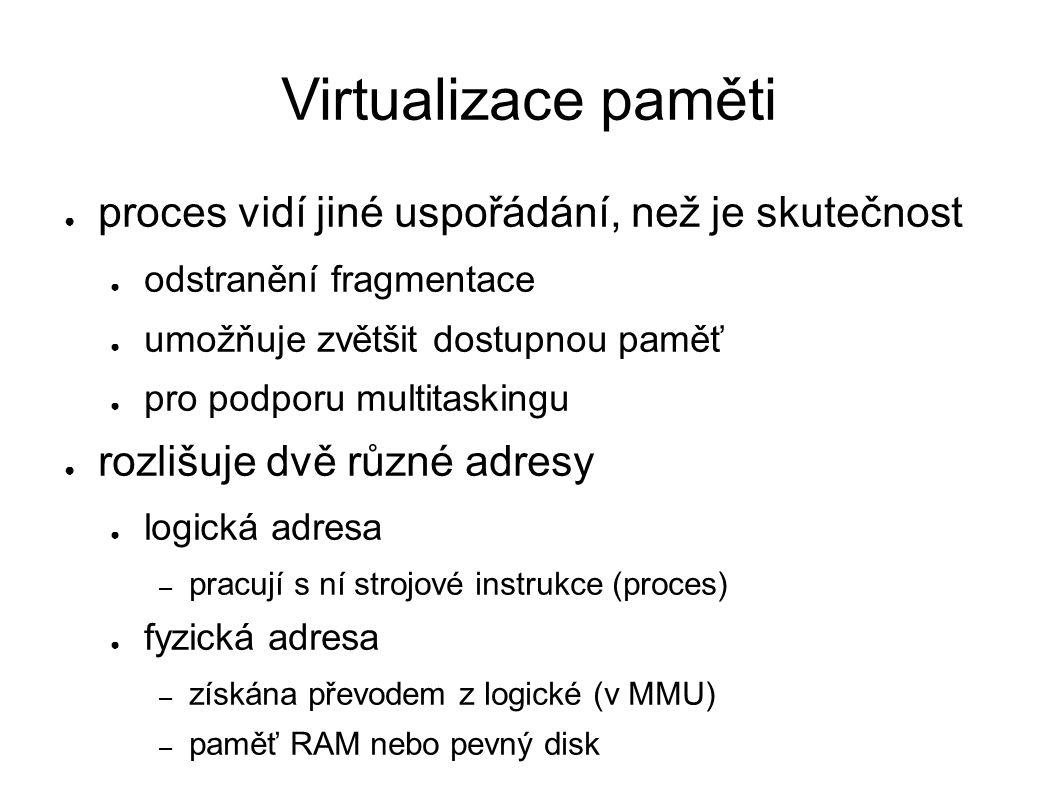 Virtualizace paměti ● proces vidí jiné uspořádání, než je skutečnost ● odstranění fragmentace ● umožňuje zvětšit dostupnou paměť ● pro podporu multitaskingu ● rozlišuje dvě různé adresy ● logická adresa – pracují s ní strojové instrukce (proces) ● fyzická adresa – získána převodem z logické (v MMU) – paměť RAM nebo pevný disk