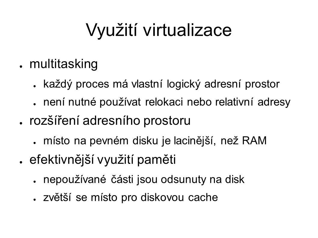 Využití virtualizace ● multitasking ● každý proces má vlastní logický adresní prostor ● není nutné používat relokaci nebo relativní adresy ● rozšíření adresního prostoru ● místo na pevném disku je lacinější, než RAM ● efektivnější využití paměti ● nepoužívané části jsou odsunuty na disk ● zvětší se místo pro diskovou cache