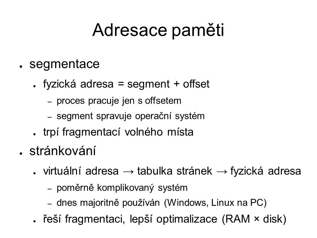 Adresace paměti ● segmentace ● fyzická adresa = segment + offset – proces pracuje jen s offsetem – segment spravuje operační systém ● trpí fragmentací volného místa ● stránkování ● virtuální adresa → tabulka stránek → fyzická adresa – poměrně komplikovaný systém – dnes majoritně používán (Windows, Linux na PC) ● řeší fragmentaci, lepší optimalizace (RAM × disk)