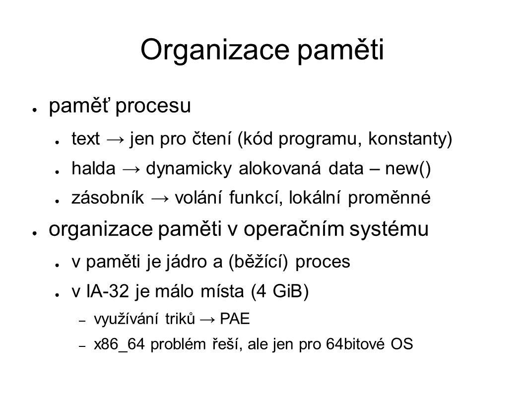 Organizace paměti ● paměť procesu ● text → jen pro čtení (kód programu, konstanty) ● halda → dynamicky alokovaná data – new() ● zásobník → volání funkcí, lokální proměnné ● organizace paměti v operačním systému ● v paměti je jádro a (běžící) proces ● v IA-32 je málo místa (4 GiB) – využívání triků → PAE – x86_64 problém řeší, ale jen pro 64bitové OS