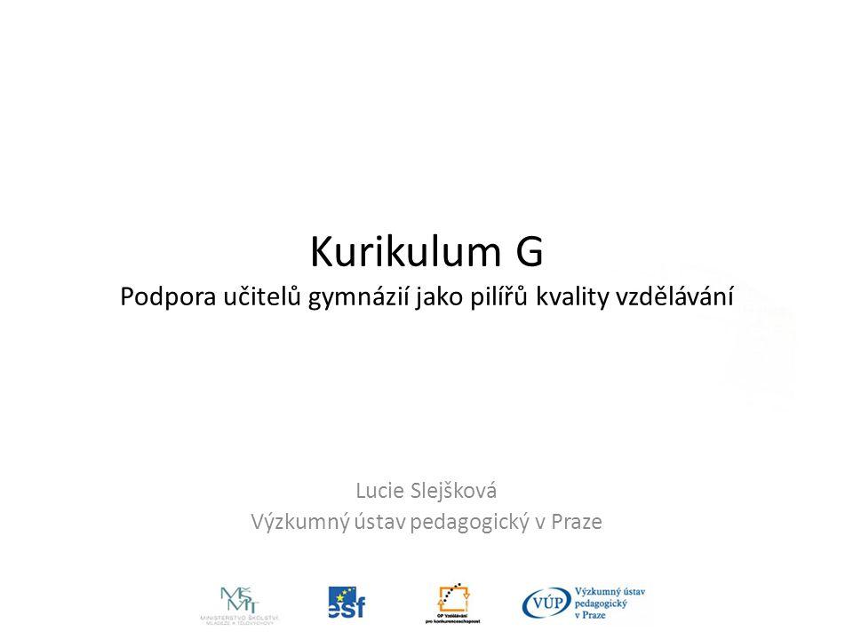 Kurikulum G Podpora učitelů gymnázií jako pilířů kvality vzdělávání Lucie Slejšková Výzkumný ústav pedagogický v Praze