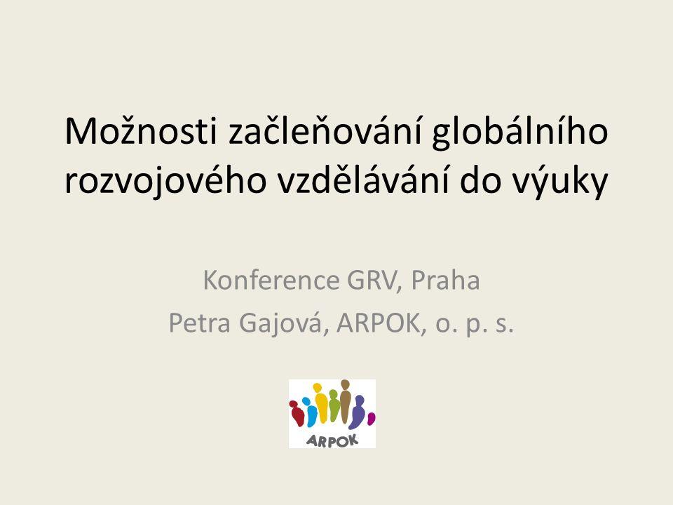 Možnosti začleňování globálního rozvojového vzdělávání do výuky Konference GRV, Praha Petra Gajová, ARPOK, o.