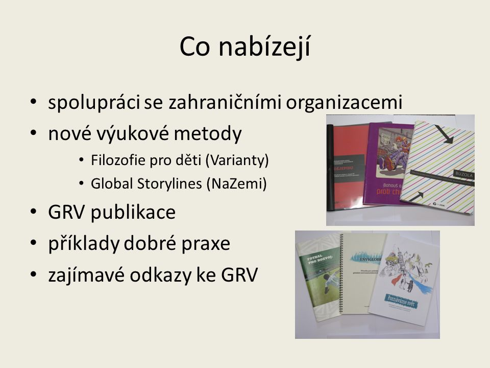 Co nabízejí spolupráci se zahraničními organizacemi nové výukové metody Filozofie pro děti (Varianty) Global Storylines (NaZemi) GRV publikace příklady dobré praxe zajímavé odkazy ke GRV