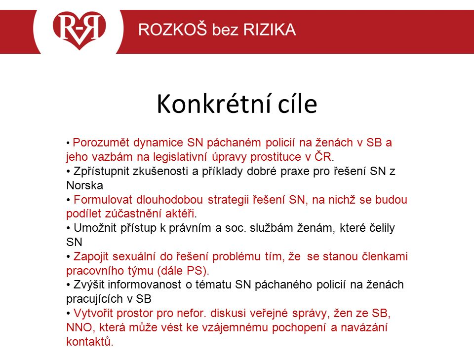 Konkrétní cíle Porozumět dynamice SN páchaném policií na ženách v SB a jeho vazbám na legislativní úpravy prostituce v ČR. Zpřístupnit zkušenosti a př