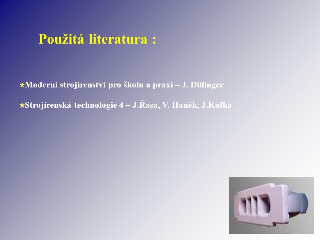 Použitá literatura : Moderní strojírenství pro školu a praxi – J. Dillinger Strojírenská technologie 4 – J.Řasa, V. Haněk, J.Kafka