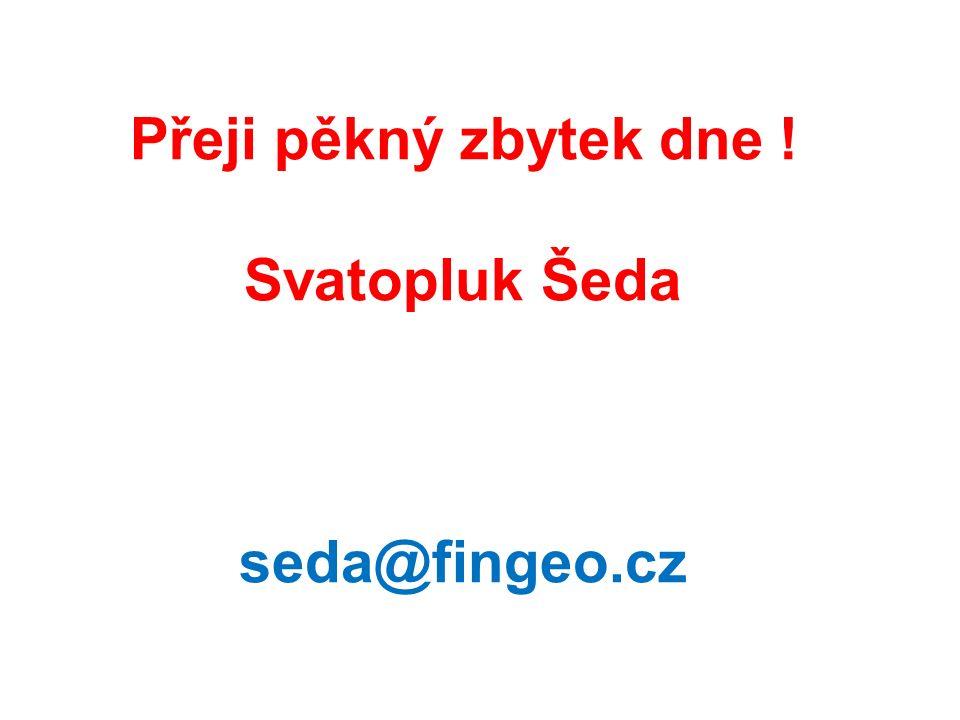 Přeji pěkný zbytek dne ! Svatopluk Šeda seda@fingeo.cz