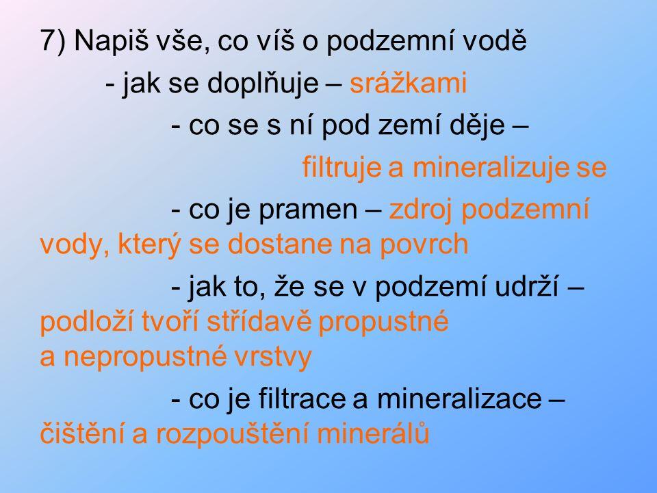 7) Napiš vše, co víš o podzemní vodě - jak se doplňuje – srážkami - co se s ní pod zemí děje – filtruje a mineralizuje se - co je pramen – zdroj podze