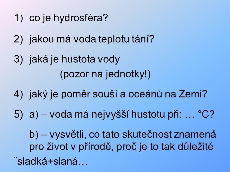 1)co je hydrosféra? 2)jakou má voda teplotu tání? 3)jaká je hustota vody (pozor na jednotky!) 4)jaký je poměr souší a oceánů na Zemi? 5)a) – voda má n